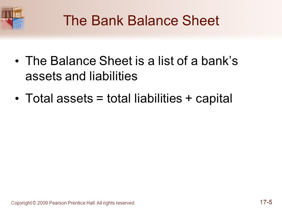 The Bank Balance Sheet The Balance Sheet is a list of a bank's assets and liabilities. Total assets = total liabilities + capital.
