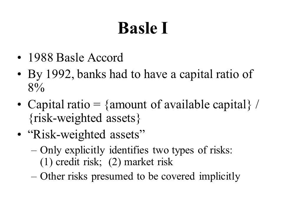 Basle I 1988 Basle Accord. By 1992, banks had to have a capital ratio of 8% Capital ratio = {amount of available capital} / {risk-weighted assets}