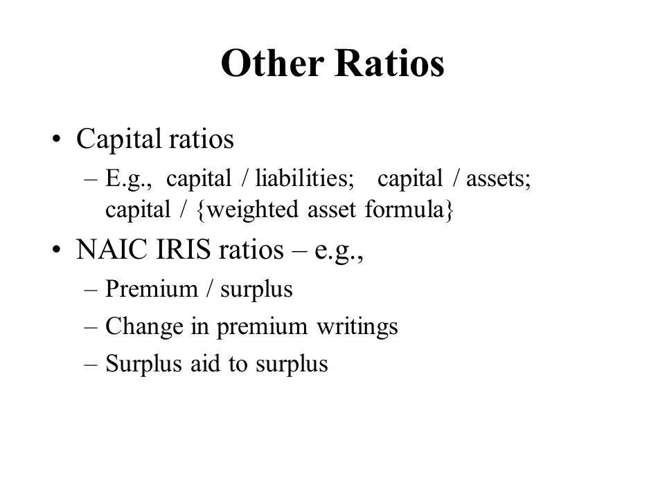 Other Ratios Capital ratios NAIC IRIS ratios – e.g.,