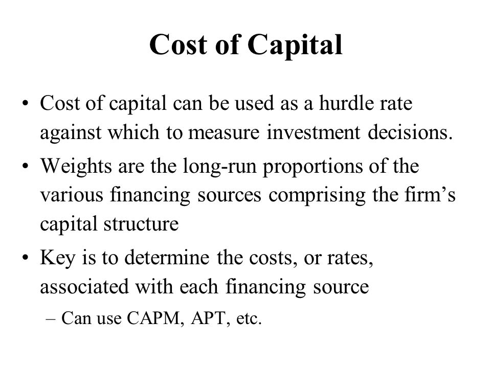 Cost of Capital Cost of capital can be used as a hurdle rate against which to measure investment decisions.