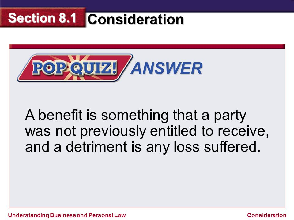 ANSWER A benefit is something that a party was not previously entitled to receive, and a detriment is any loss suffered.