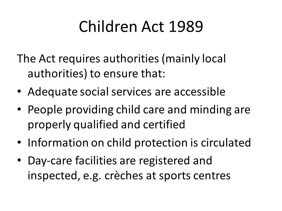 Children Act 1989 The Act requires authorities (mainly local authorities) to ensure that: Adequate social services are accessible.