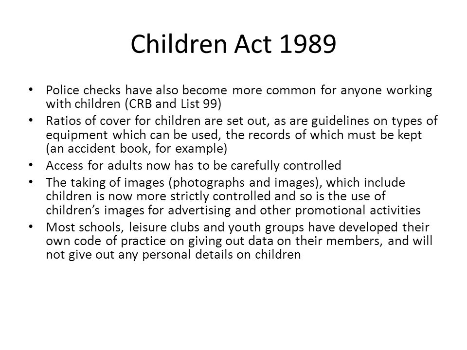 Children Act 1989 Police checks have also become more common for anyone working with children (CRB and List 99)