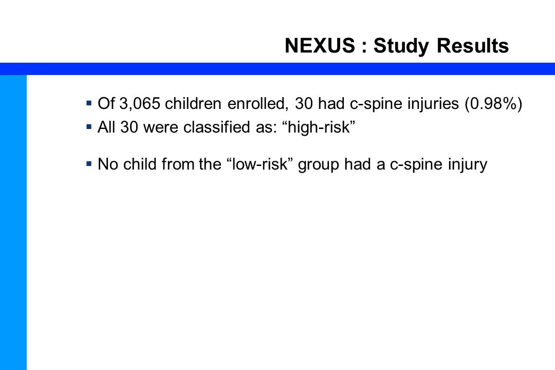 NEXUS : Study Results Of 3,065 children enrolled, 30 had c-spine injuries (0.98%) All 30 were classified as: high-risk