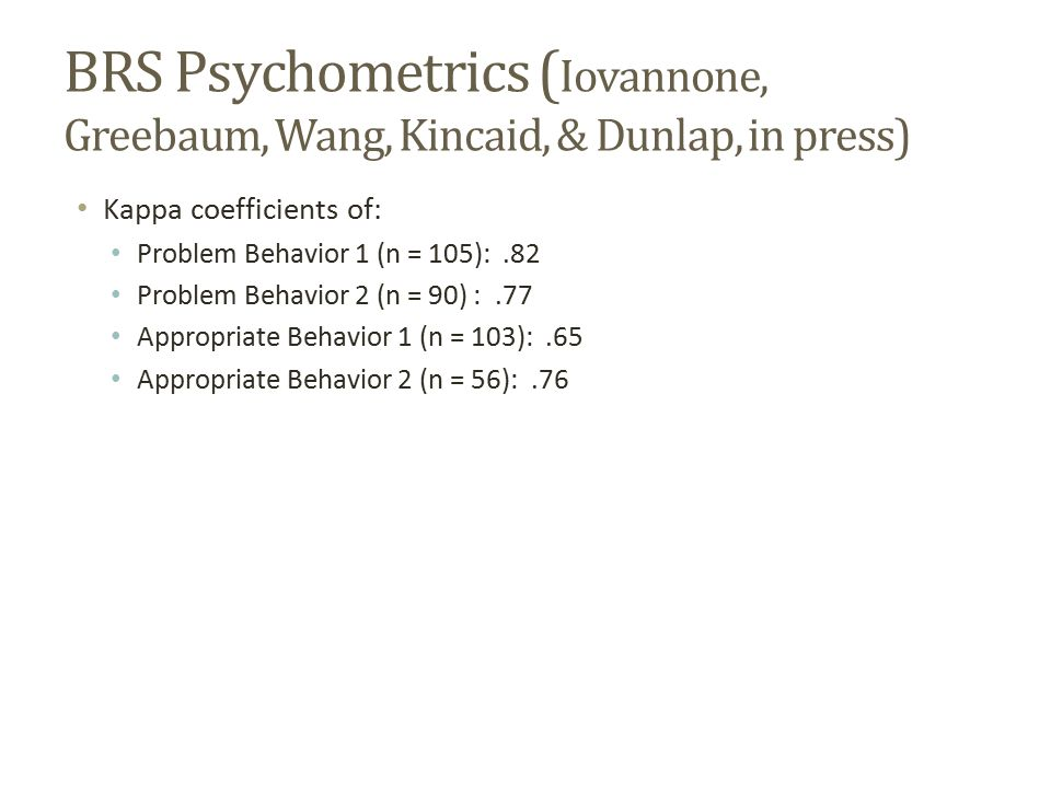 BRS Psychometrics (Iovannone, Greebaum, Wang, Kincaid, & Dunlap, in press)