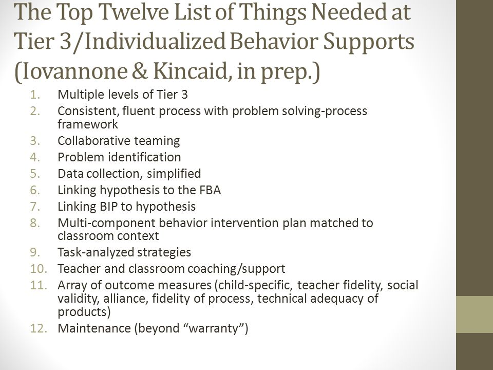 The Top Twelve List of Things Needed at Tier 3/Individualized Behavior Supports (Iovannone & Kincaid, in prep.)