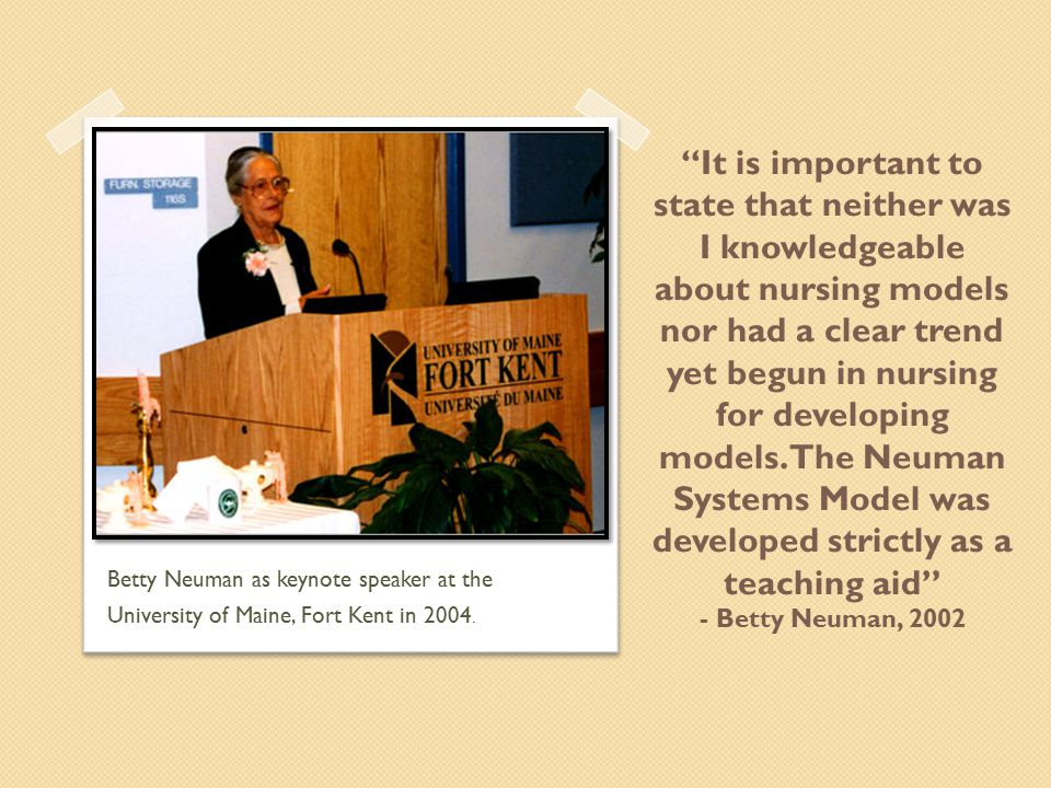 It is important to state that neither was I knowledgeable about nursing models nor had a clear trend yet begun in nursing for developing models. The Neuman Systems Model was developed strictly as a teaching aid - Betty Neuman, 2002