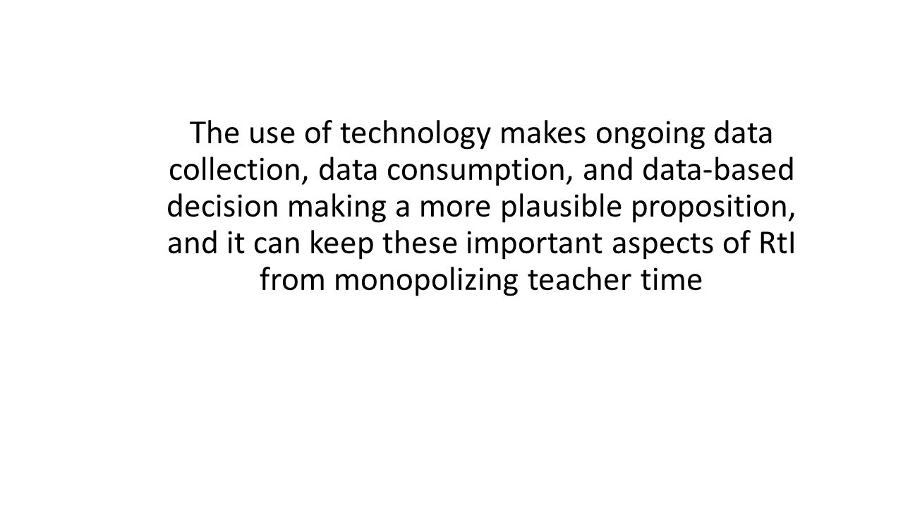 The use of technology makes ongoing data collection, data consumption, and data-based decision making a more plausible proposition, and it can keep these important aspects of RtI from monopolizing teacher time