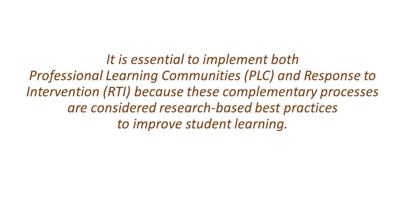 It is essential to implement both Professional Learning Communities (PLC) and Response to Intervention (RTI) because these complementary processes are considered research-based best practices to improve student learning.
