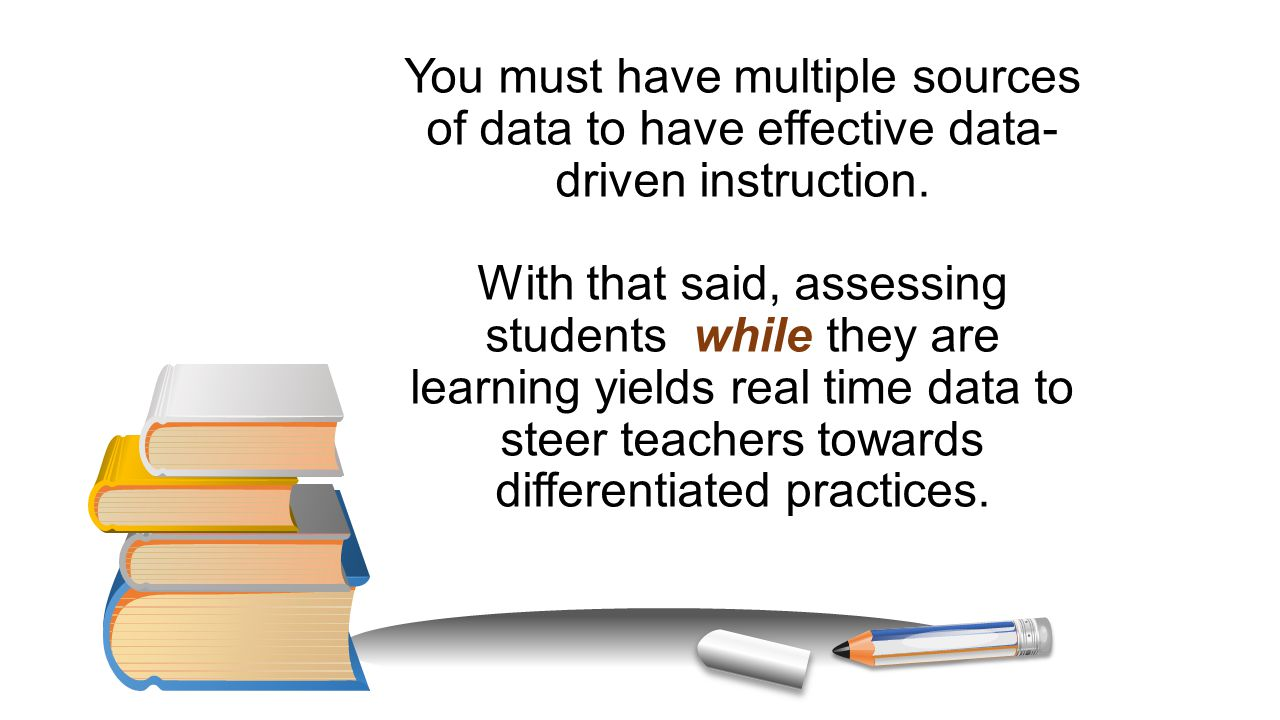 You must have multiple sources of data to have effective data-driven instruction.