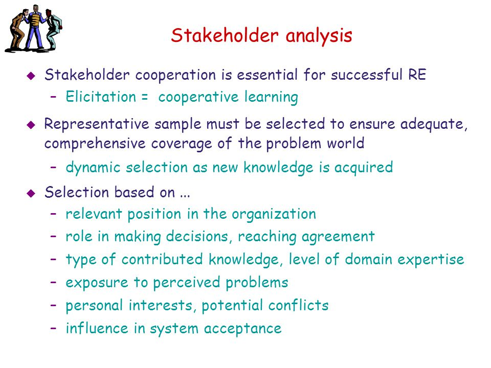 Stakeholder analysis Stakeholder cooperation is essential for successful RE. Elicitation = cooperative learning.