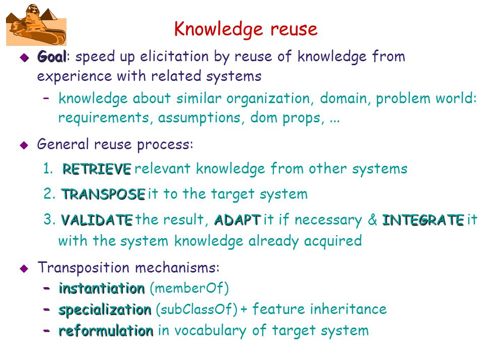 Knowledge reuse Goal: speed up elicitation by reuse of knowledge from experience with related systems.