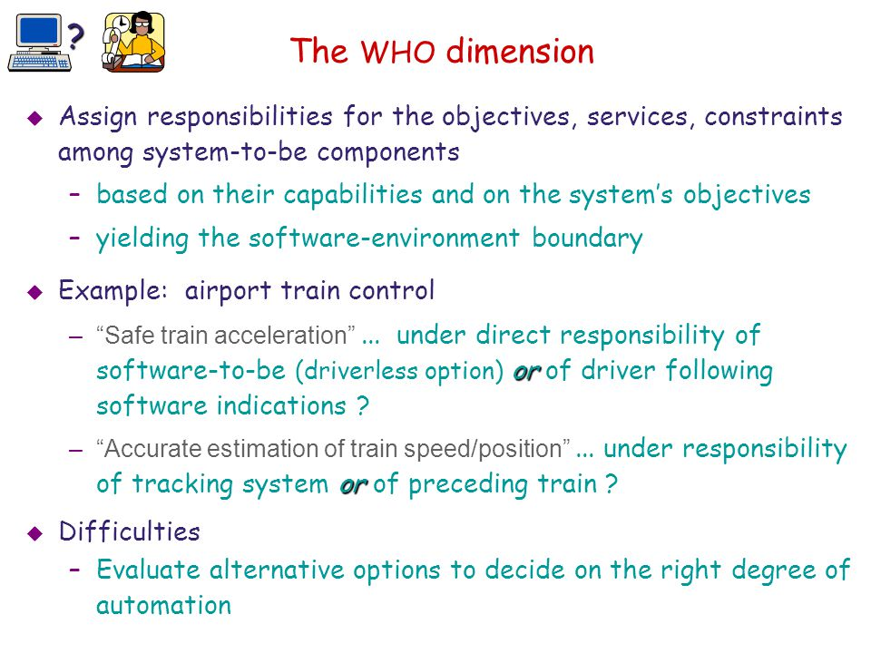 The WHO dimension Assign responsibilities for the objectives, services, constraints among system-to-be components.