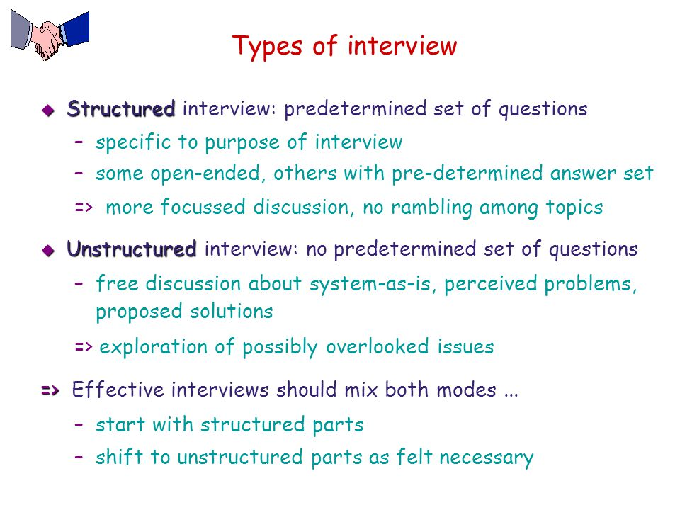 Types of interview Structured interview: predetermined set of questions. specific to purpose of interview.