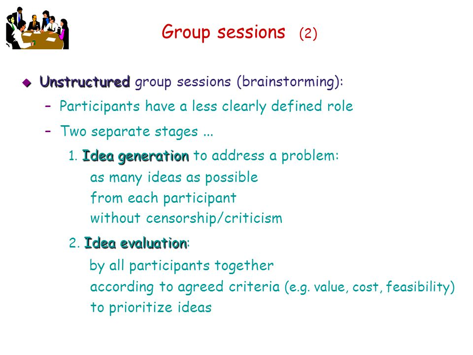 Group sessions (2) Unstructured group sessions (brainstorming):