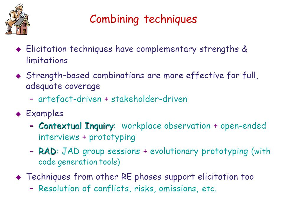 Combining techniques Elicitation techniques have complementary strengths & limitations.