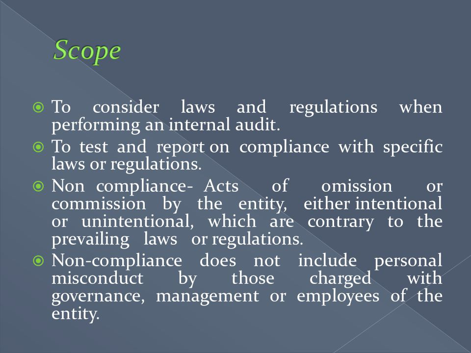 Scope To consider laws and regulations when performing an internal audit. To test and report on compliance with specific laws or regulations.