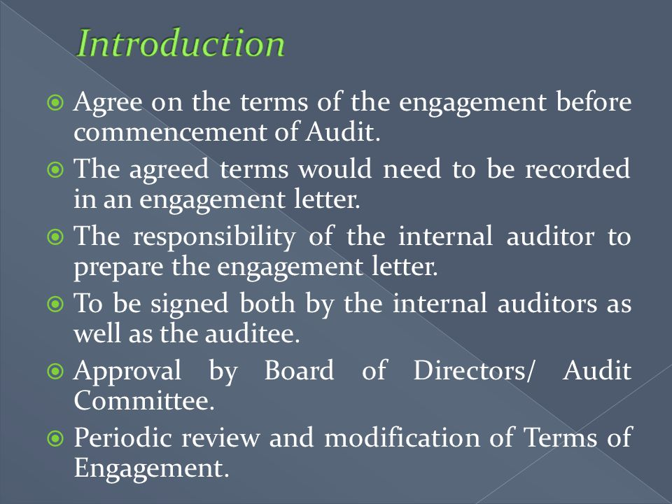 Introduction Agree on the terms of the engagement before commencement of Audit. The agreed terms would need to be recorded in an engagement letter.
