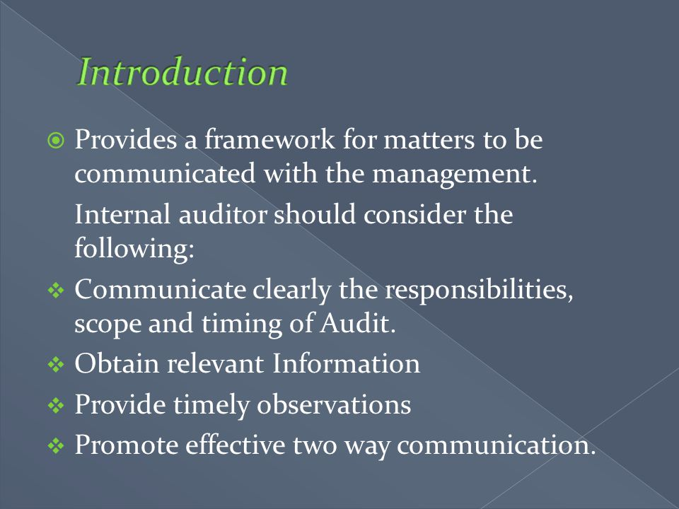 Introduction Provides a framework for matters to be communicated with the management. Internal auditor should consider the following: