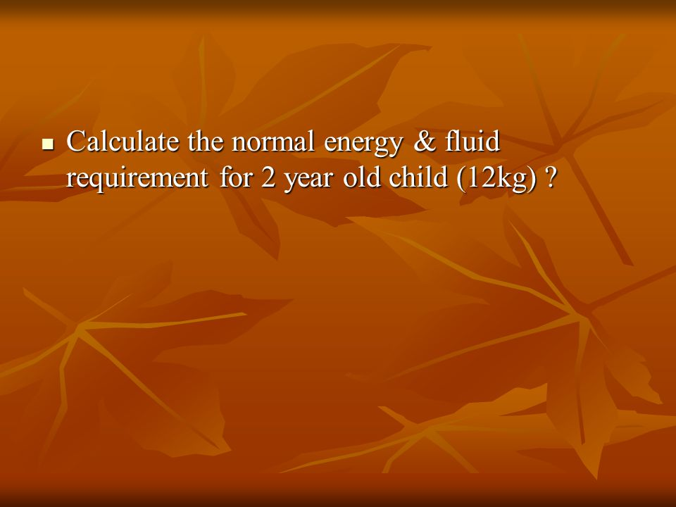 Calculate the normal energy & fluid requirement for 2 year old child (12kg)