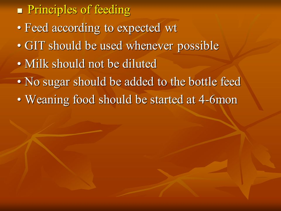 Principles of feeding • Feed according to expected wt. • GIT should be used whenever possible. • Milk should not be diluted.