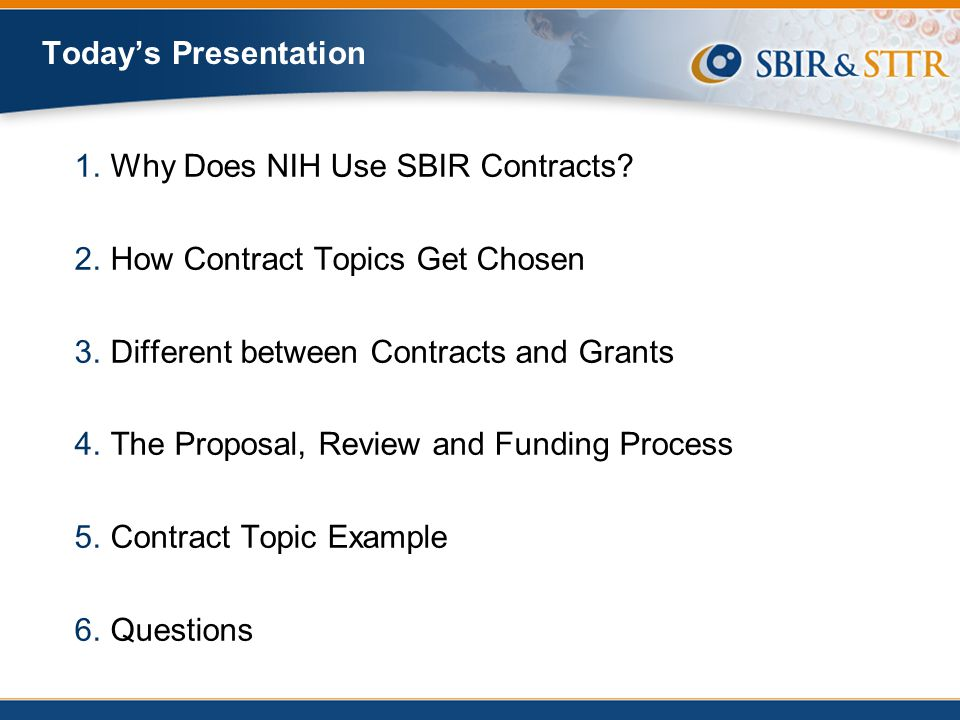 Today's Presentation Why Does NIH Use SBIR Contracts How Contract Topics Get Chosen. Different between Contracts and Grants.