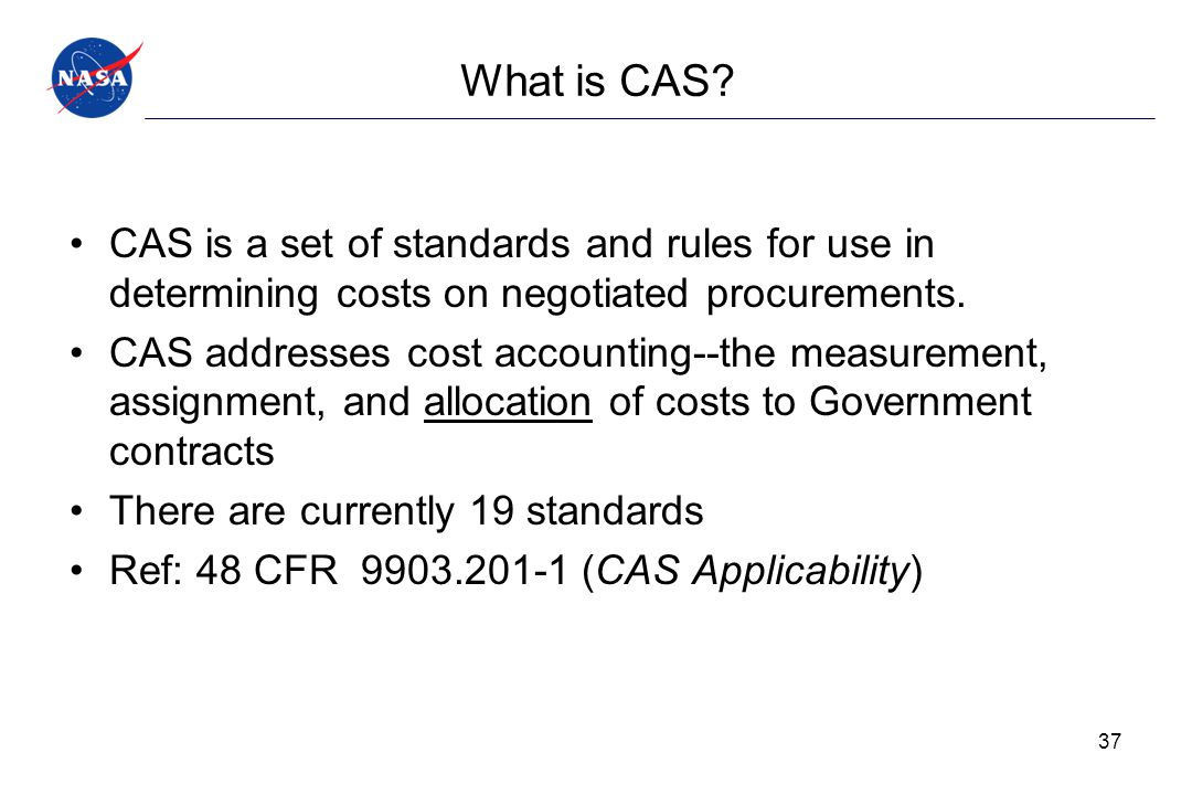 What is CAS CAS is a set of standards and rules for use in determining costs on negotiated procurements.
