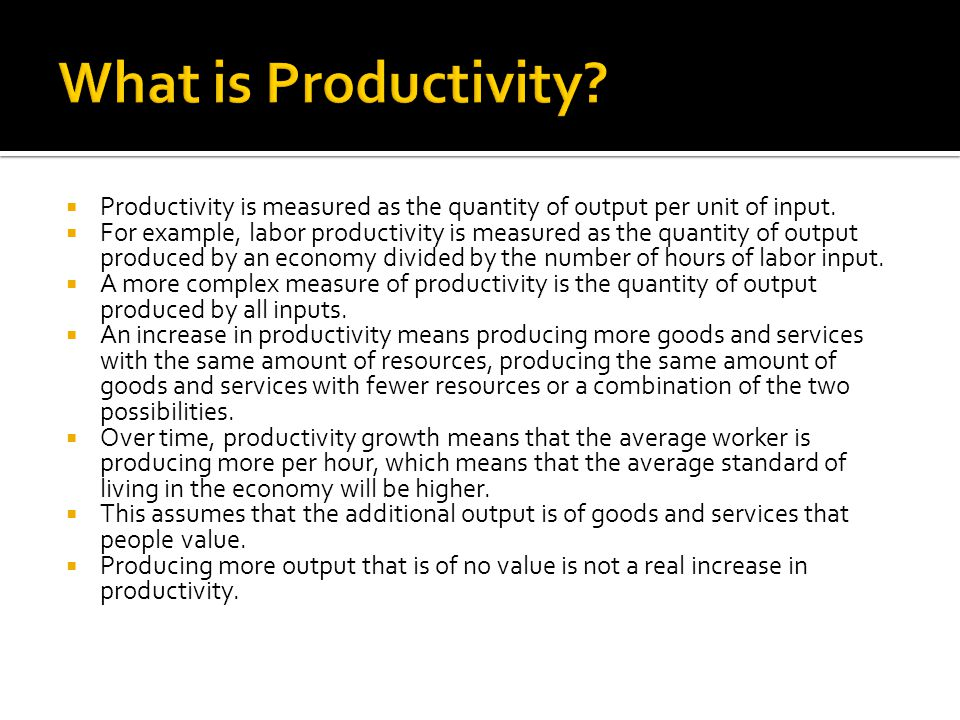 What is Productivity Productivity is measured as the quantity of output per unit of input.