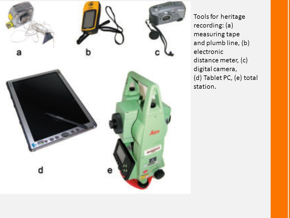 Tools for heritage recording: (a) measuring tape. and plumb line, (b) electronic. distance meter, (c) digital camera,