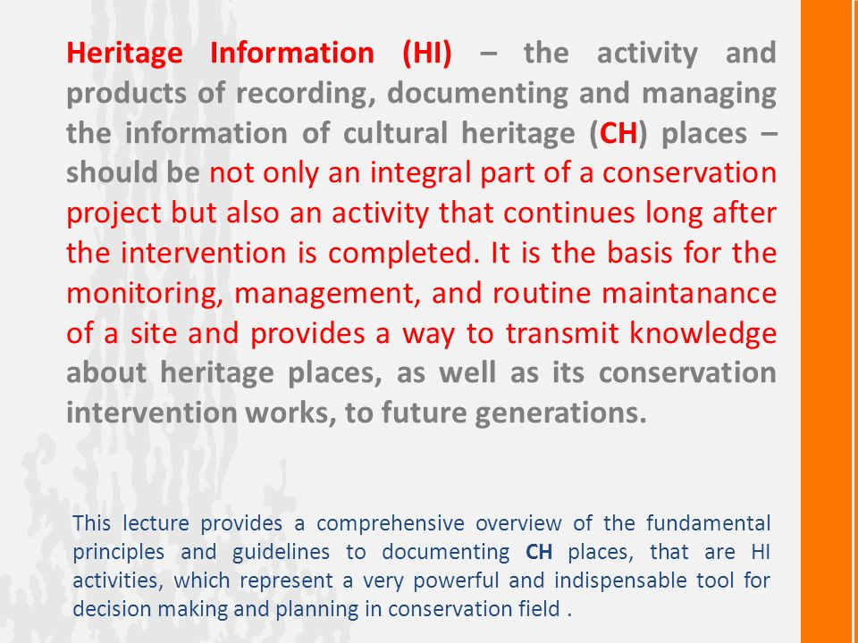 Heritage Information (HI) – the activity and products of recording, documenting and managing the information of cultural heritage (CH) places – should be not only an integral part of a conservation project but also an activity that continues long after the intervention is completed. It is the basis for the monitoring, management, and routine maintanance of a site and provides a way to transmit knowledge about heritage places, as well as its conservation intervention works, to future generations.