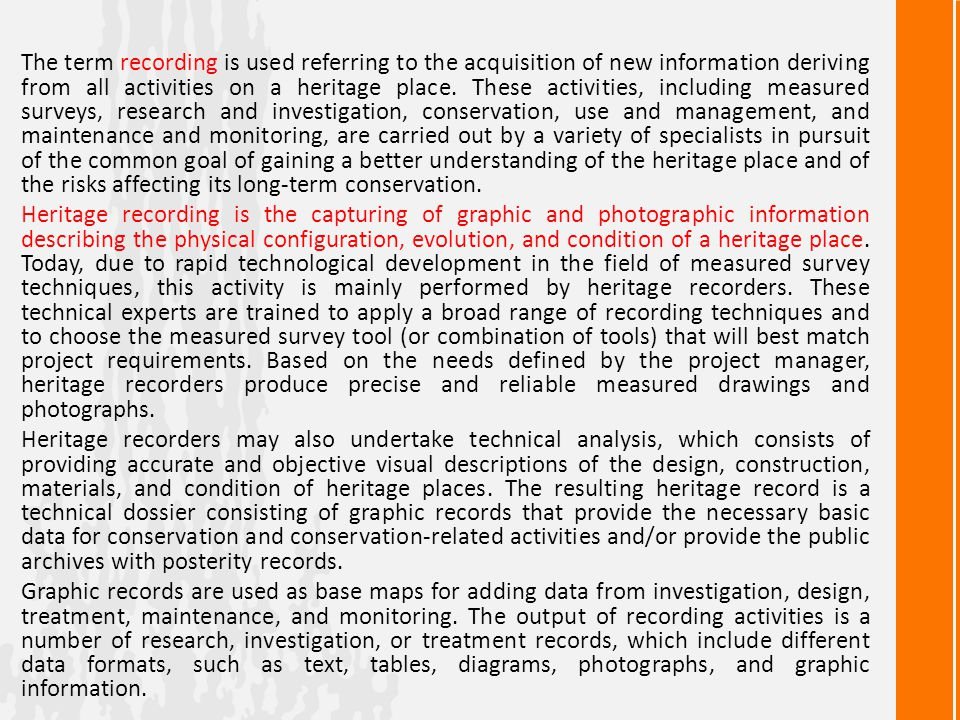 The term recording is used referring to the acquisition of new information deriving from all activities on a heritage place. These activities, including measured surveys, research and investigation, conservation, use and management, and maintenance and monitoring, are carried out by a variety of specialists in pursuit of the common goal of gaining a better understanding of the heritage place and of the risks affecting its long-term conservation.