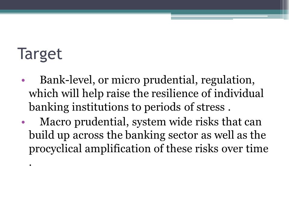 Target Bank-level, or micro prudential, regulation, which will help raise the resilience of individual banking institutions to periods of stress .