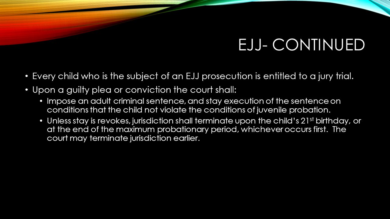 Ejj- continued Every child who is the subject of an EJJ prosecution is entitled to a jury trial. Upon a guilty plea or conviction the court shall: