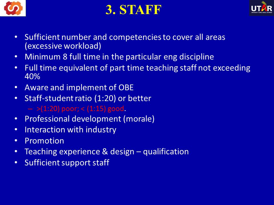 3. STAFF Sufficient number and competencies to cover all areas (excessive workload) Minimum 8 full time in the particular eng discipline.
