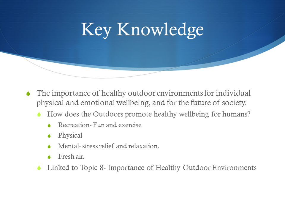 Key Knowledge The importance of healthy outdoor environments for individual physical and emotional wellbeing, and for the future of society.