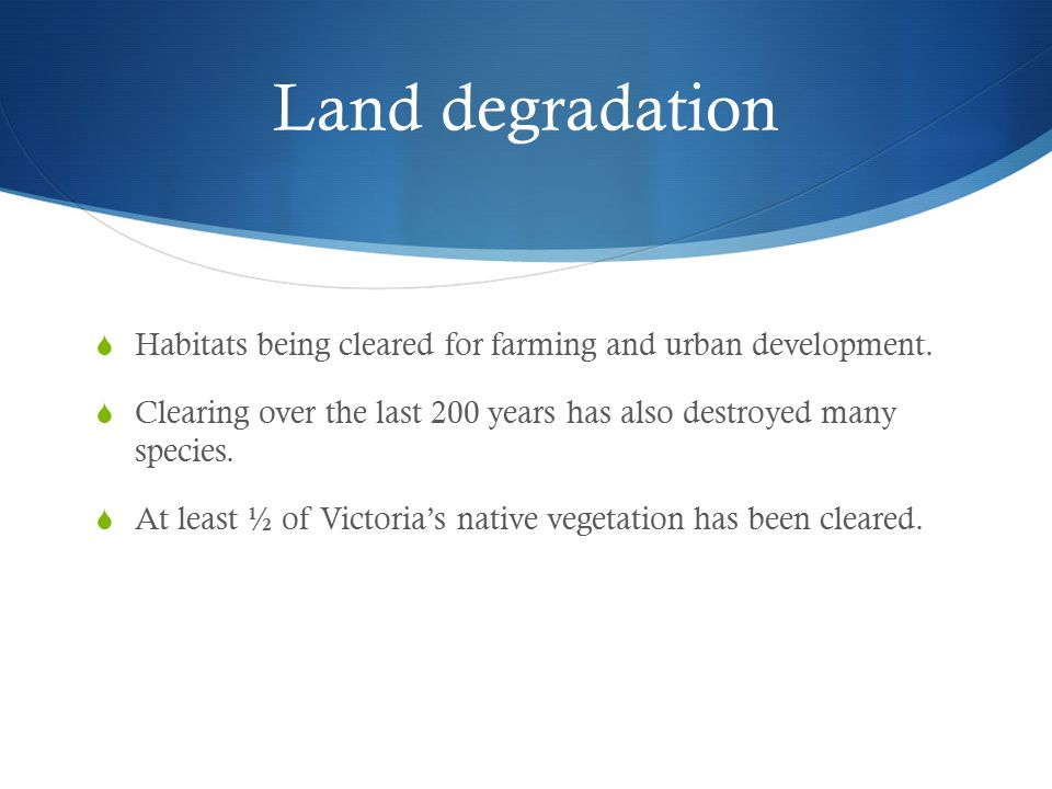 Land degradation Habitats being cleared for farming and urban development. Clearing over the last 200 years has also destroyed many species.