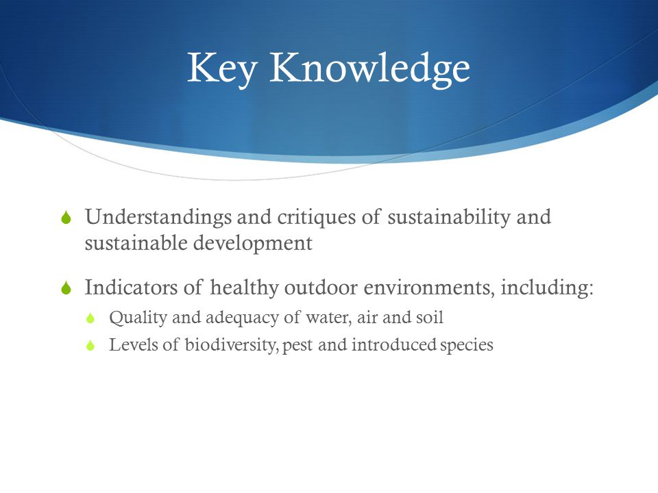 Key Knowledge Understandings and critiques of sustainability and sustainable development. Indicators of healthy outdoor environments, including: