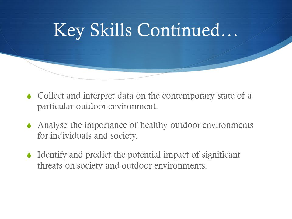 Key Skills Continued… Collect and interpret data on the contemporary state of a particular outdoor environment.