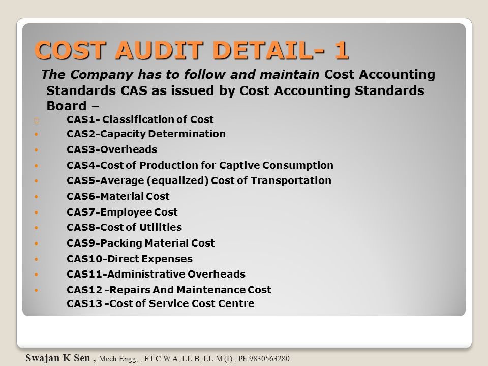 COST AUDIT DETAIL- 1 The Company has to follow and maintain Cost Accounting. Standards CAS as issued by Cost Accounting Standards.