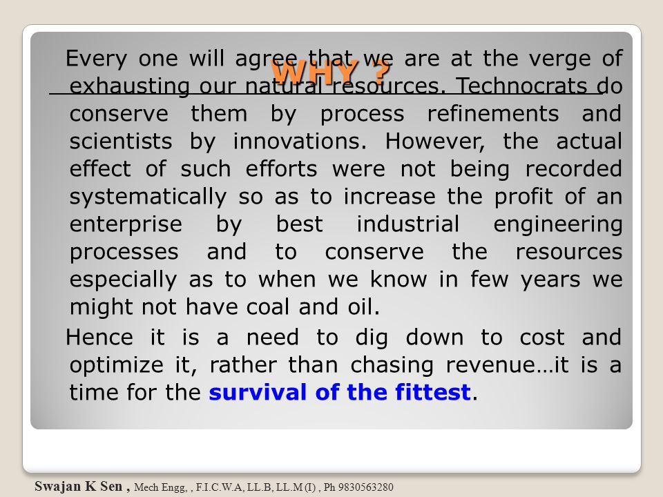Every one will agree that we are at the verge of exhausting our natural resources. Technocrats do conserve them by process refinements and scientists by innovations. However, the actual effect of such efforts were not being recorded systematically so as to increase the profit of an enterprise by best industrial engineering processes and to conserve the resources especially as to when we know in few years we might not have coal and oil. Hence it is a need to dig down to cost and optimize it, rather than chasing revenue…it is a time for the survival of the fittest.