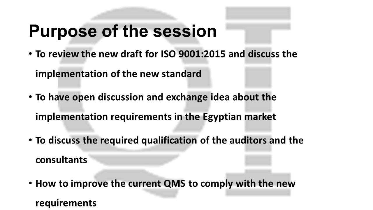 Purpose of the session To review the new draft for ISO 9001:2015 and discuss the implementation of the new standard.