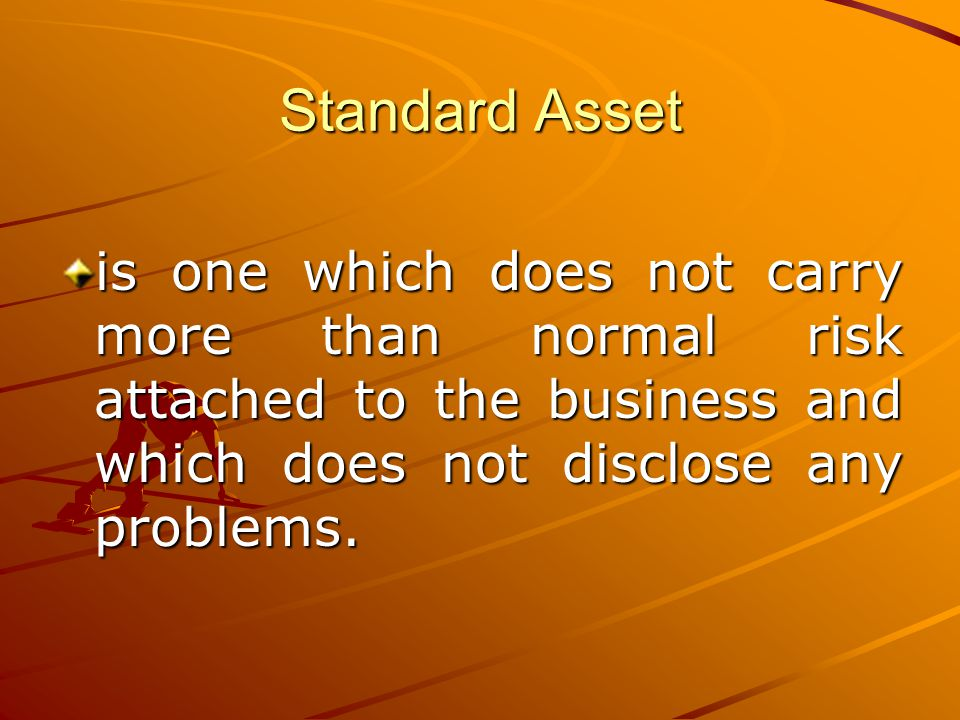 Standard Asset is one which does not carry more than normal risk attached to the business and which does not disclose any problems.