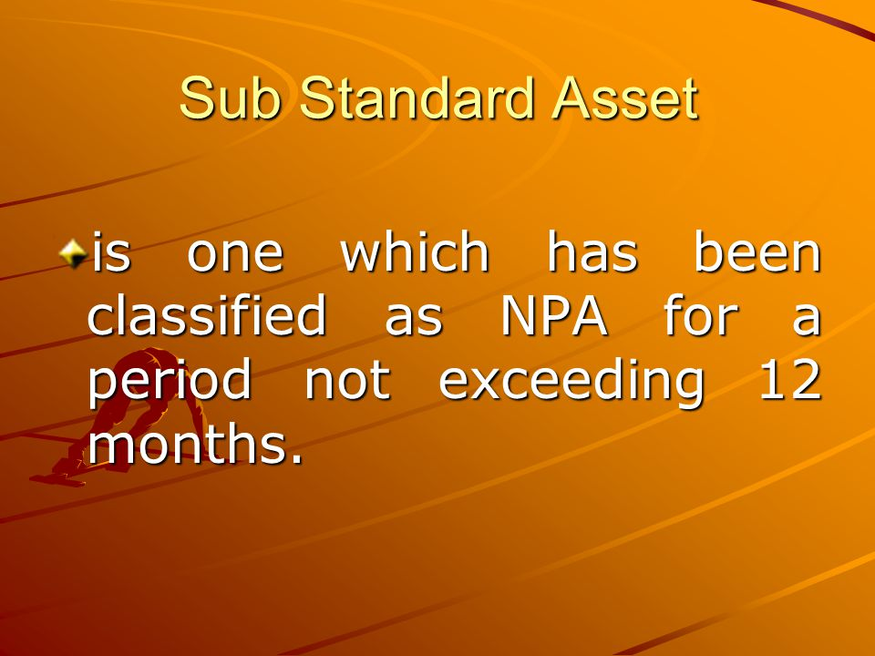 Sub Standard Asset is one which has been classified as NPA for a period not exceeding 12 months.