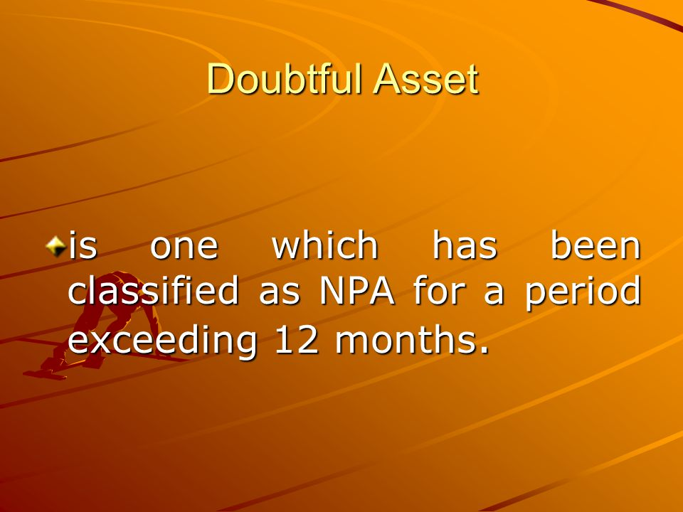 Doubtful Asset is one which has been classified as NPA for a period exceeding 12 months.