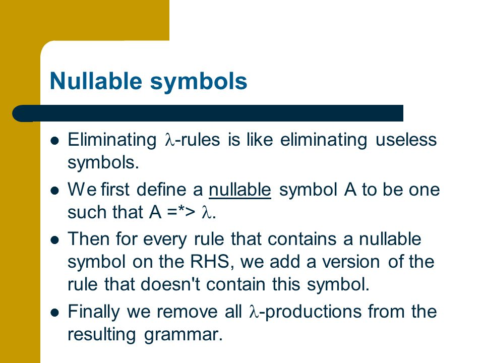 Nullable symbols Eliminating l-rules is like eliminating useless symbols. We first define a nullable symbol A to be one such that A =*> l.