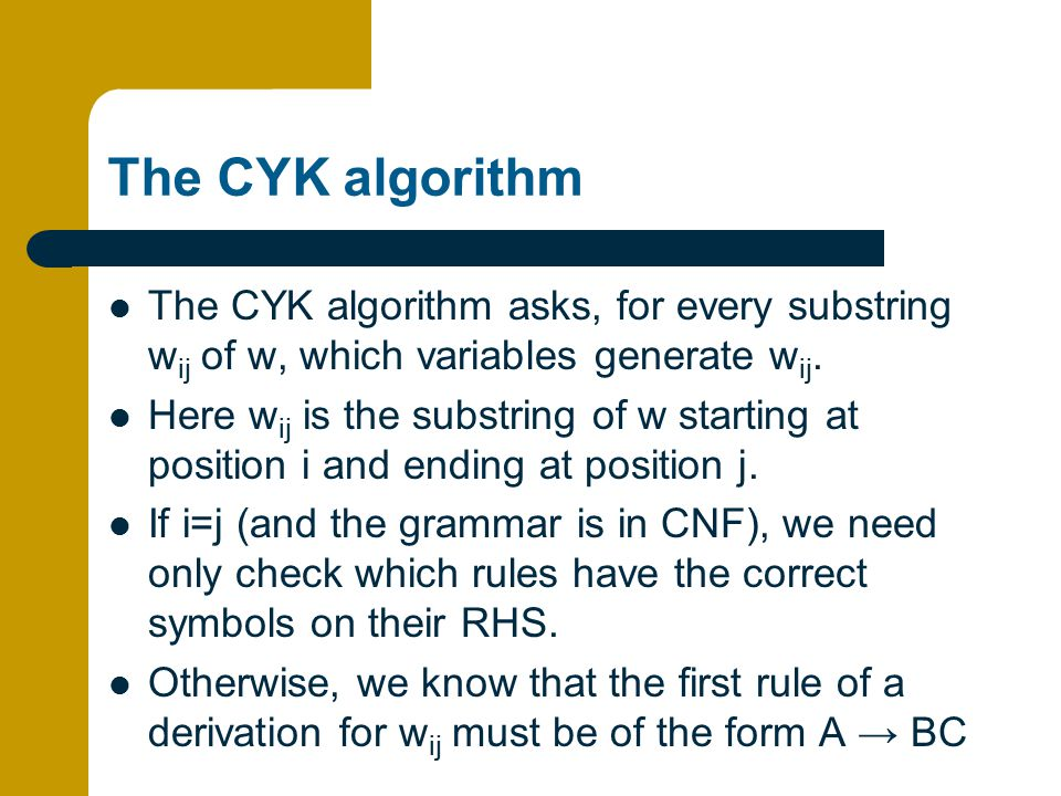The CYK algorithm The CYK algorithm asks, for every substring wij of w, which variables generate wij.