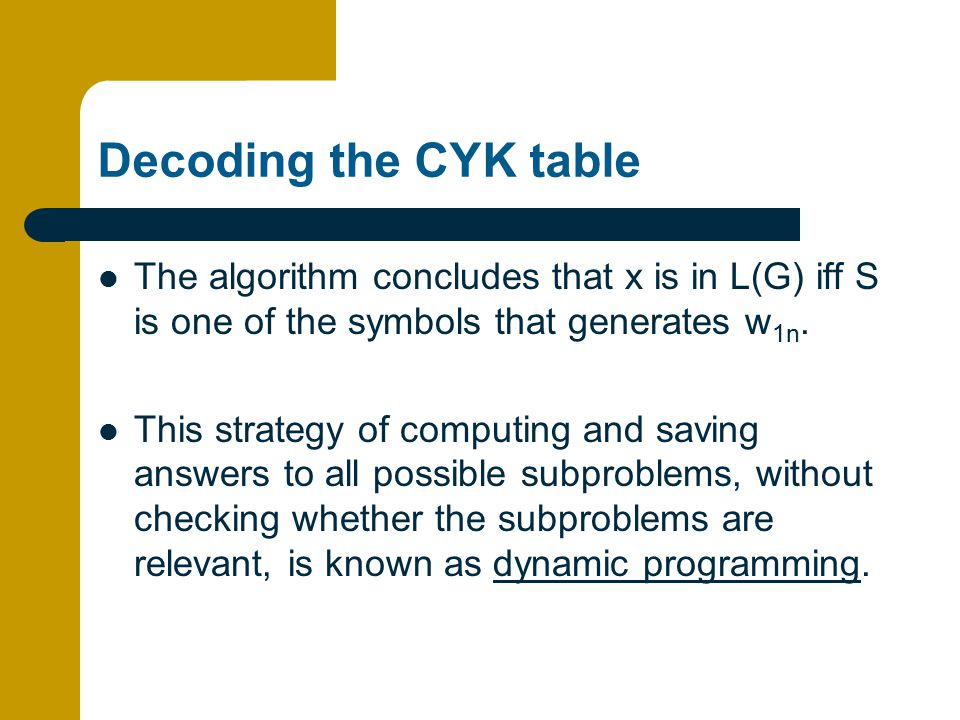 Decoding the CYK table The algorithm concludes that x is in L(G) iff S is one of the symbols that generates w1n.