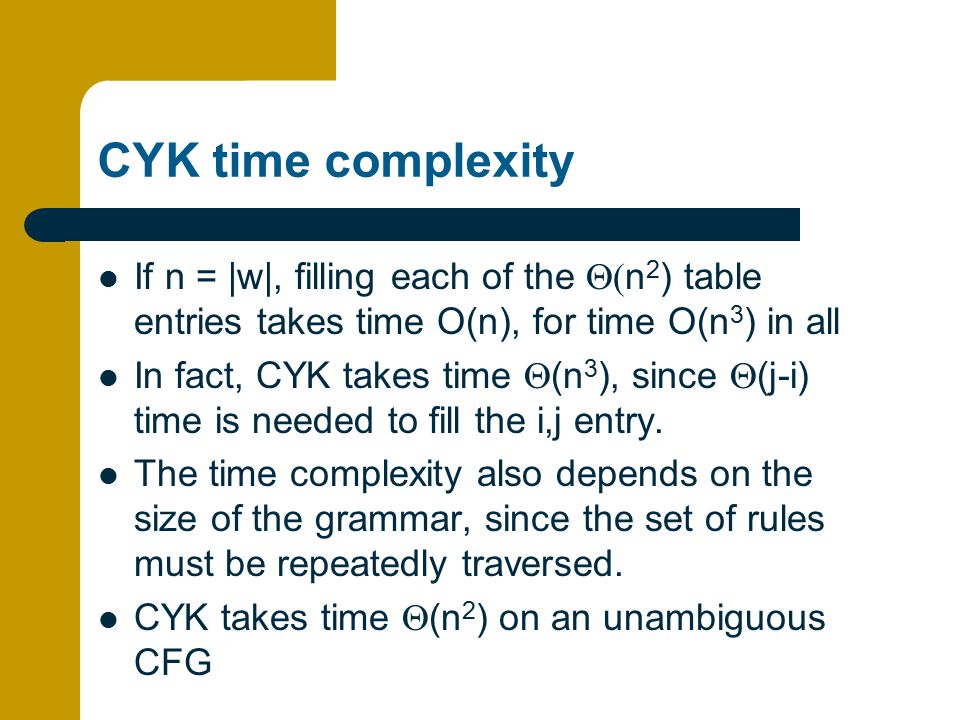 CYK time complexity If n = |w|, filling each of the Q(n2) table entries takes time O(n), for time O(n3) in all.