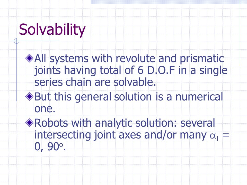 Solvability All systems with revolute and prismatic joints having total of 6 D.O.F in a single series chain are solvable.