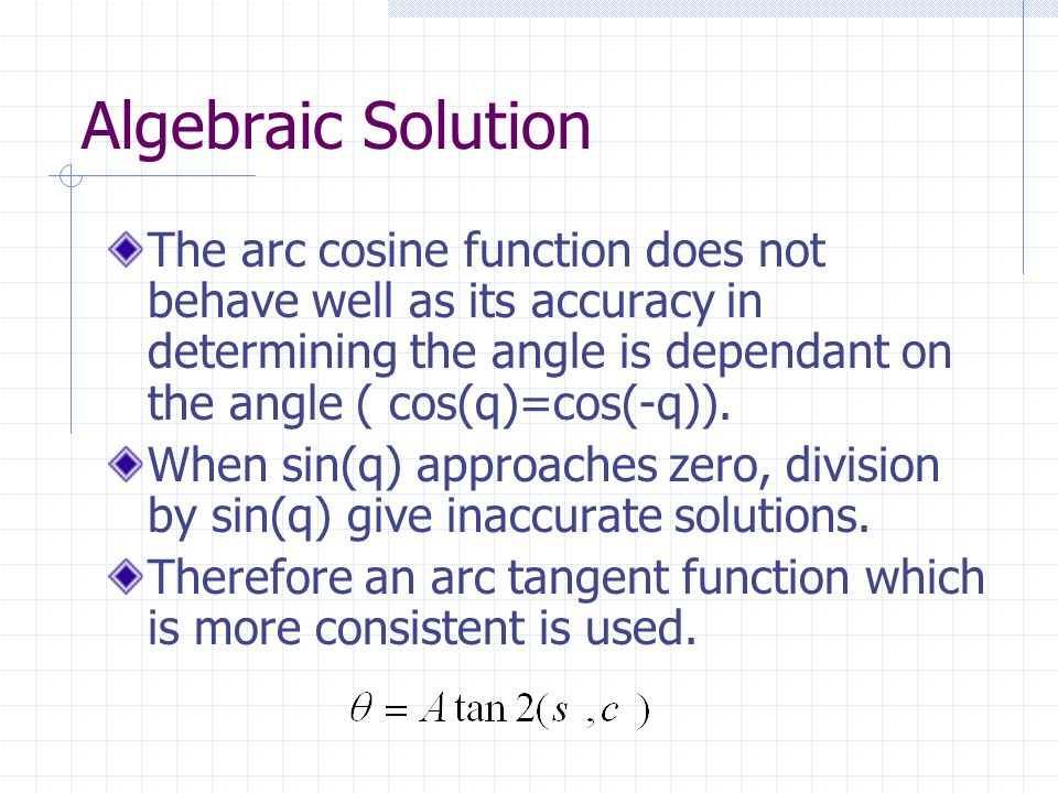 Algebraic Solution The arc cosine function does not behave well as its accuracy in determining the angle is dependant on the angle ( cos(q)=cos(-q)).